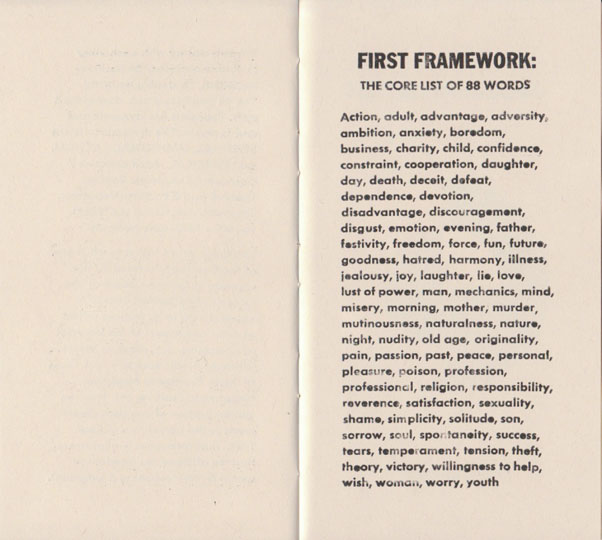 FIRST FRAMEWORK: THE CORE LIST OF 88 WORDS Action, adult, advantage, adversity, ambition, anxiety, boredom, business, charity, child, confidence, constraint, cooperation, daughter, day, death, deceit, defeat, dependence, devotion, disadvantage, discouragement, digust, emotion, evening, father, festivity, freedom, force, fun, future, goodness, hatred, harmony, illness, jealousy, joy, laughter, lie, love, lust of power, man, mechanics, mind, misery, morning, mother, murder, mutinousness, naturalness, nature, night, nudity, old age, originality, pain, passion, past, peace, personal, pleasure, poison, profession, professional, religion, responsibility, reverence, satisfaction, sexuality, shame, simplicity, solitude, son, sorrow, soul, spontaneity, success, tears, temperament, tension, theft, theory, victory, willingness to help, wish, woman, worry, youth
